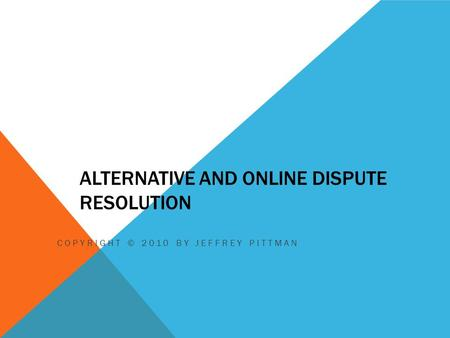 ALTERNATIVE AND ONLINE DISPUTE RESOLUTION COPYRIGHT © 2010 BY JEFFREY PITTMAN.