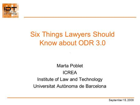 Six Things Lawyers Should Know about ODR 3.0 Marta Poblet ICREA Institute of Law and Technology Universitat Autònoma de Barcelona September 15, 2009.