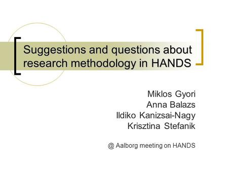Suggestions and questions about research methodology in HANDS Miklos Gyori Anna Balazs Ildiko Kanizsai-Nagy Krisztina Aalborg meeting on HANDS.