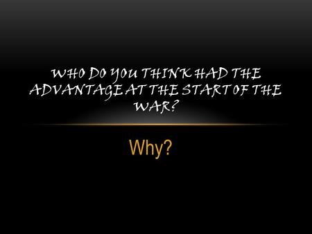 Why? WHO DO YOU THINK HAD THE ADVANTAGE AT THE START OF THE WAR?
