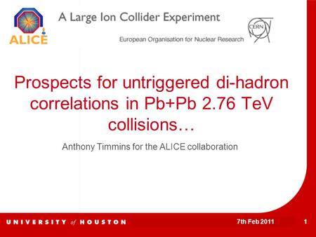 7th Feb 2011 1 Prospects for untriggered di-hadron correlations in Pb+Pb 2.76 TeV collisions… Anthony Timmins for the ALICE collaboration.