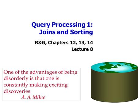 Query Processing 1: Joins and Sorting R&G, Chapters 12, 13, 14 Lecture 8 One of the advantages of being disorderly is that one is constantly making exciting.