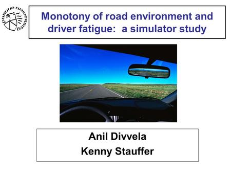 Monotony of road environment and driver fatigue: a simulator study Anil Divvela Kenny Stauffer.