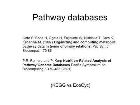Pathway databases Goto S, Bono H, Ogata H, Fujibuchi W, Nishioka T, Sato K, Kanehisa M. (1997) Organizing and computing metabolic pathway data in terms.