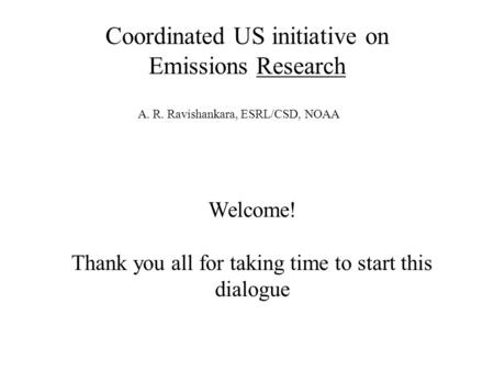 Coordinated US initiative on Emissions Research Welcome! Thank you all for taking time to start this dialogue A. R. Ravishankara, ESRL/CSD, NOAA.