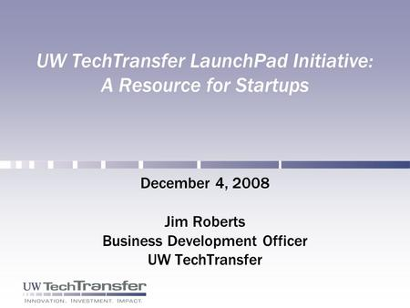 UW TechTransfer LaunchPad Initiative: A Resource for Startups December 4, 2008 Jim Roberts Business Development Officer UW TechTransfer.