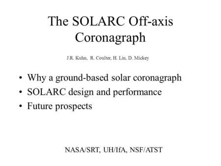 The SOLARC Off-axis Coronagraph Why a ground-based solar coronagraph SOLARC design and performance Future prospects J.R. Kuhn, R. Coulter, H. Lin, D. Mickey.