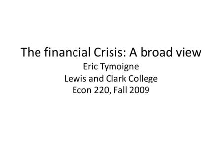The financial Crisis: A broad view Eric Tymoigne Lewis and Clark College Econ 220, Fall 2009.
