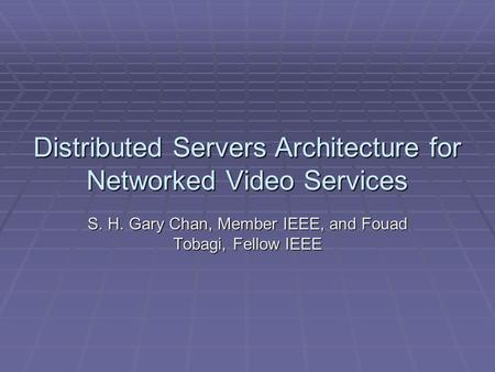 Distributed Servers Architecture for Networked Video Services S. H. Gary Chan, Member IEEE, and Fouad Tobagi, Fellow IEEE.
