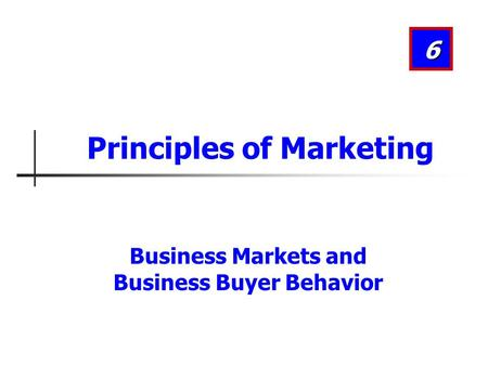 Business Markets and Business Buyer Behavior 6 Principles of Marketing.