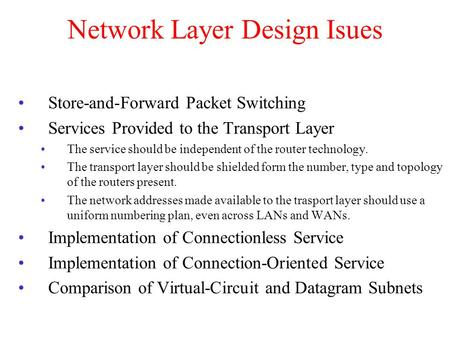 Network Layer Design Isues Store-and-Forward Packet Switching Services Provided to the Transport Layer The service should be independent of the router.