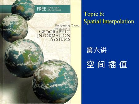 Topic 6: Spatial Interpolation 第六讲 空 间 插 值. Chapter Outline 13.1 Introduction Box 13.1 A Survey of Spatial Interpolation among GIS Packages 13.2 Elements.