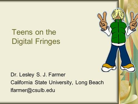 Teens on the Digital Fringes Dr. Lesley S. J. Farmer California State University, Long Beach