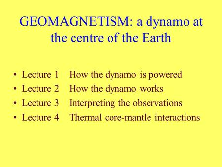 GEOMAGNETISM: a dynamo at the centre of the Earth Lecture 1 How the dynamo is powered Lecture 2 How the dynamo works Lecture 3 Interpreting the observations.