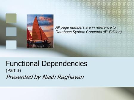 Functional Dependencies (Part 3) Presented by Nash Raghavan All page numbers are in reference to Database System Concepts (5 th Edition)