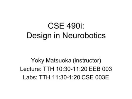 CSE 490i: Design in Neurobotics Yoky Matsuoka (instructor) Lecture: TTH 10:30-11:20 EEB 003 Labs: TTH 11:30-1:20 CSE 003E.