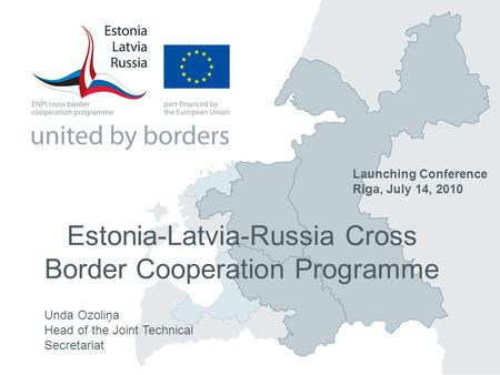 Estonia-Latvia-Russia Cross Border Cooperation Programme Unda Ozoliņa Head of the Joint Technical Secretariat Launching Conference Riga, July 14, 2010.