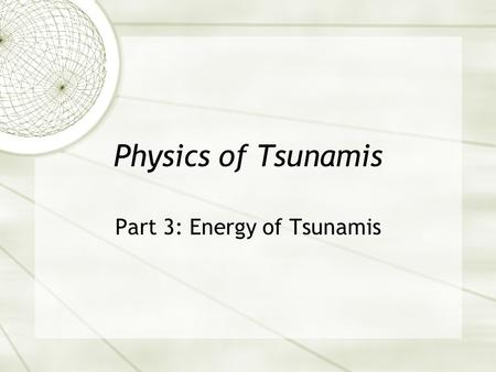 Physics of Tsunamis Part 3: Energy of Tsunamis. Review from last week  Energy: potential, kinetic, mechanical?  What kind of energy is originally created.