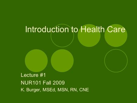 Introduction to Health Care Lecture #1 NUR101 Fall 2009 K. Burger, MSEd, MSN, RN, CNE.