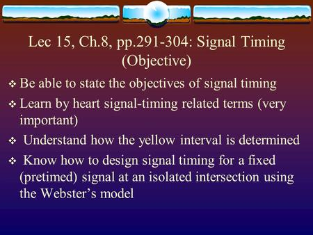 Lec 15, Ch.8, pp.291-304: Signal Timing (Objective)  Be able to state the objectives of signal timing  Learn by heart signal-timing related terms (very.