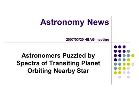 Astronomy News 2007/03/20 HEAG meeting Astronomers Puzzled by Spectra of Transiting Planet Orbiting Nearby Star.