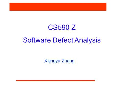 CS590 Z Software Defect Analysis Xiangyu Zhang. CS590F Software Reliability What is Software Defect Analysis  Given a software program, with or without.