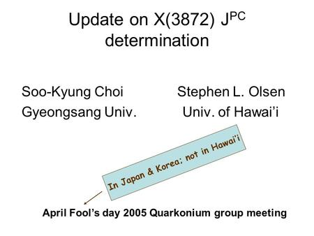 Update on X(3872) J PC determination Soo-Kyung Choi Stephen L. Olsen Gyeongsang Univ. Univ. of Hawai'i April Fool's day 2005 Quarkonium group meeting In.