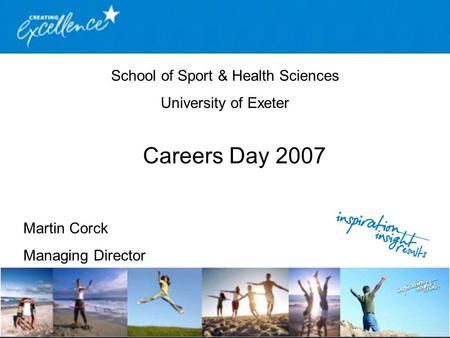 School of Sport & Health Sciences University of Exeter Careers Day 2007 Martin Corck Managing Director.