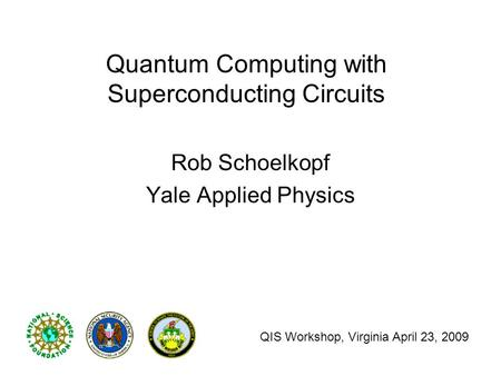 Quantum Computing with Superconducting Circuits Rob Schoelkopf Yale Applied Physics QIS Workshop, Virginia April 23, 2009.