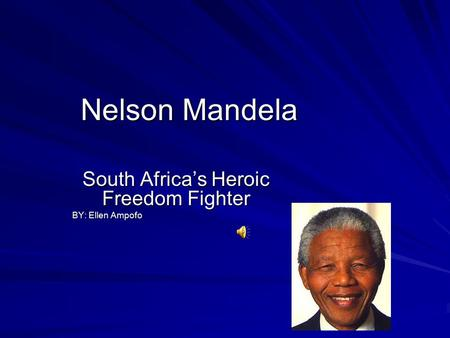 Nelson Mandela South Africa's Heroic Freedom Fighter BY: Ellen Ampofo.