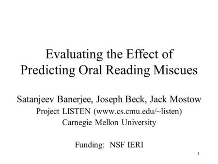 1 Evaluating the Effect of Predicting Oral Reading Miscues Satanjeev Banerjee, Joseph Beck, Jack Mostow Project LISTEN (www.cs.cmu.edu/~listen) Carnegie.