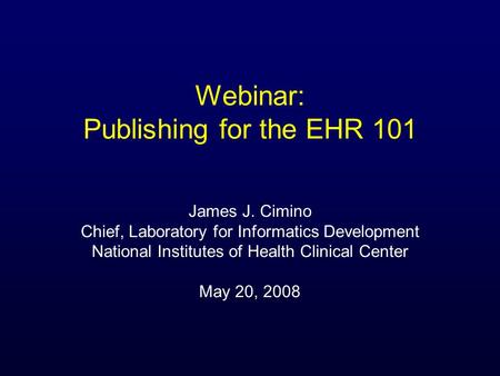 Webinar: Publishing for the EHR 101 James J. Cimino Chief, Laboratory for Informatics Development National Institutes of Health Clinical Center May 20,