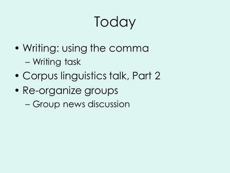 Today Writing: using the comma –Writing task Corpus linguistics talk, Part 2 Re-organize groups –Group news discussion.