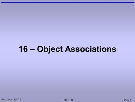 Mark Dixon, SoCCE SOFT 131Page 1 16 – Object Associations.