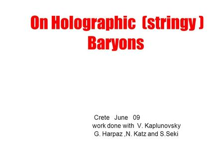 On Holographic (stringy ) Baryons Crete June 09 work done with V. Kaplunovsky G. Harpaz,N. Katz and S.Seki.