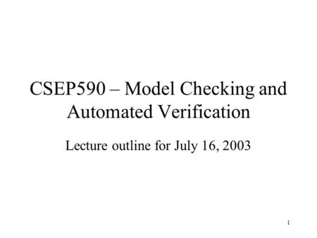 1 CSEP590 – Model Checking and Automated Verification Lecture outline for July 16, 2003.