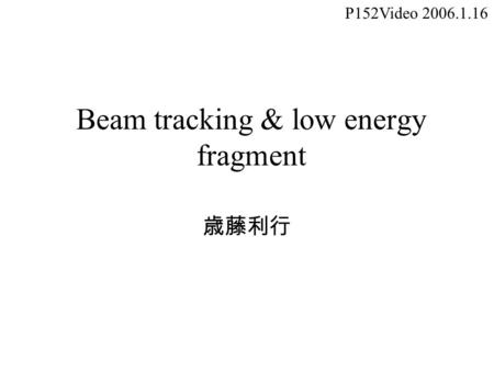 Beam tracking & low energy fragment 歳藤利行 P152Video 2006.1.16.