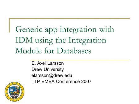Generic app integration with IDM using the Integration Module for Databases E. Axel Larsson Drew University TTP EMEA Conference 2007.