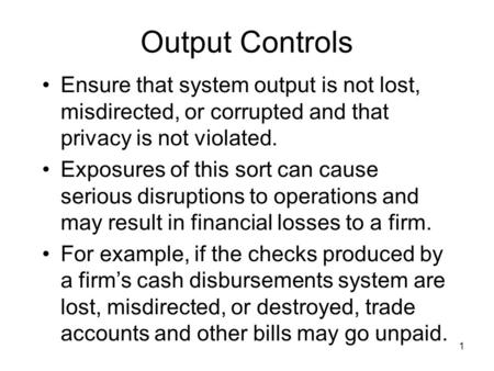 1 Output Controls Ensure that system output is not lost, misdirected, or corrupted and that privacy is not violated. Exposures of this sort can cause serious.