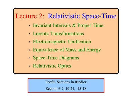 Lecture 2: Relativistic Space-Time Invariant Intervals & Proper Time Lorentz Transformations Electromagnetic Unification Equivalence of Mass and Energy.