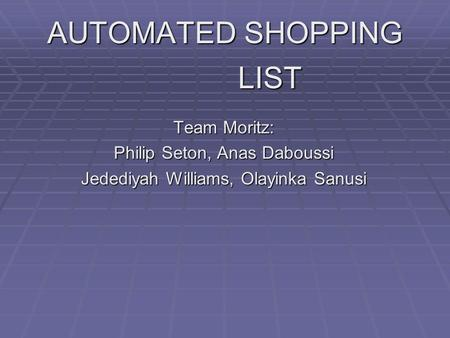 AUTOMATED SHOPPING LIST Team Moritz: Philip Seton, Anas Daboussi Jedediyah Williams, Olayinka Sanusi.