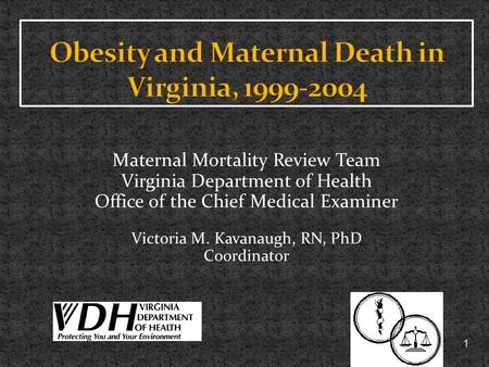 1 Maternal Mortality Review Team Virginia Department of Health Office of the Chief Medical Examiner Victoria M. Kavanaugh, RN, PhD Coordinator.