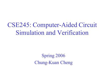 CSE245: Computer-Aided Circuit Simulation and Verification Spring 2006 Chung-Kuan Cheng.