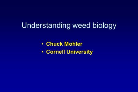 Understanding weed biology Chuck Mohler Cornell University.