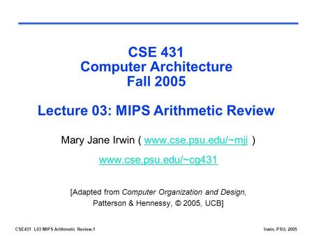 CSE431 L03 MIPS Arithmetic Review.1Irwin, PSU, 2005 CSE 431 Computer Architecture Fall 2005 Lecture 03: MIPS Arithmetic Review Mary Jane Irwin ( www.cse.psu.edu/~mji.