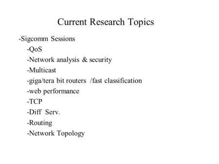 Current Research Topics -Sigcomm Sessions -QoS -Network analysis & security -Multicast -giga/tera bit routers /fast classification -web performance -TCP.