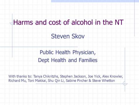 Harms and cost of alcohol in the NT Steven Skov Public Health Physician, Dept Health and Families With thanks to: Tanya Chikritzhs, Stephen Jackson, Joe.