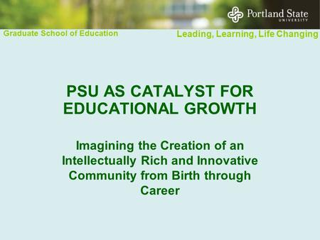 Graduate School of Education Leading, Learning, Life Changing PSU AS CATALYST FOR EDUCATIONAL GROWTH Imagining the Creation of an Intellectually Rich and.