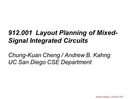 Andrew Kahng – October 2001 912.001 Layout Planning of Mixed- Signal Integrated Circuits Chung-Kuan Cheng / Andrew B. Kahng UC San Diego CSE Department.