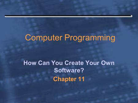 Computer Programming How Can You Create Your Own Software? Chapter 11.